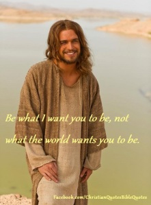 Be what the Lord wants you to be, not what the world wants you to be.
